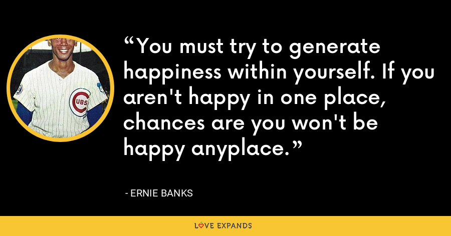You must try to generate happiness within yourself. If you aren't happy in one place, chances are you won't be happy anyplace. - Ernie Banks
