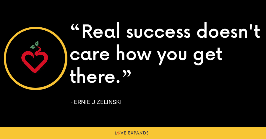 Real success doesn't care how you get there. - Ernie J Zelinski