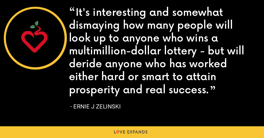 It's interesting and somewhat dismaying how many people will look up to anyone who wins a multimillion-dollar lottery - but will deride anyone who has worked either hard or smart to attain prosperity and real success. - Ernie J Zelinski