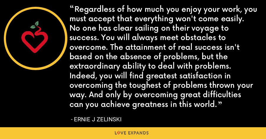 Regardless of how much you enjoy your work, you must accept that everything won't come easily. No one has clear sailing on their voyage to success. You will always meet obstacles to overcome. The attainment of real success isn't based on the absence of problems, but the extraordinary ability to deal with problems. Indeed, you will find greatest satisfaction in overcoming the toughest of problems thrown your way. And only by overcoming great difficulties can you achieve greatness in this world. - Ernie J Zelinski
