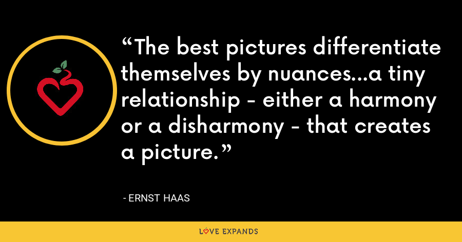 The best pictures differentiate themselves by nuances...a tiny relationship - either a harmony or a disharmony - that creates a picture. - Ernst Haas