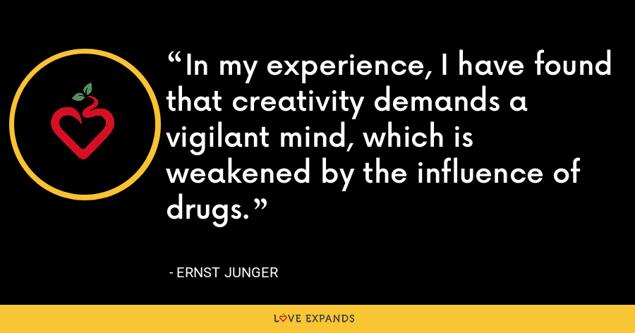 In my experience, I have found that creativity demands a vigilant mind, which is weakened by the influence of drugs. - Ernst Junger