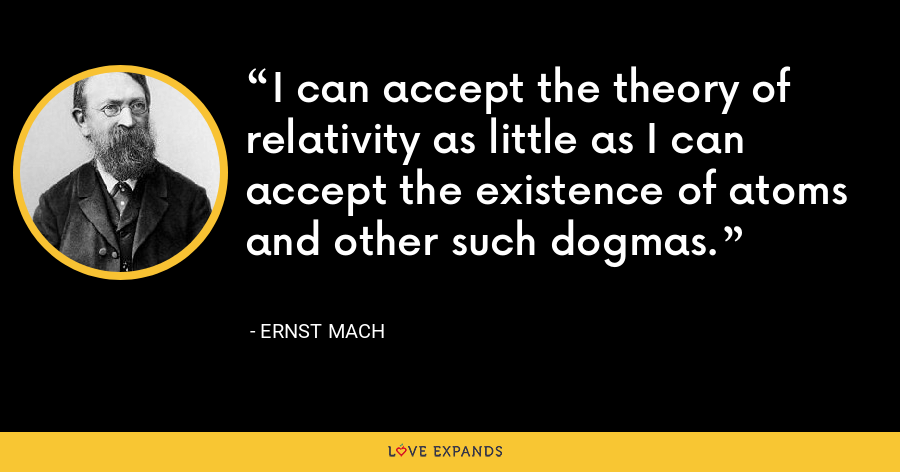 I can accept the theory of relativity as little as I can accept the existence of atoms and other such dogmas. - Ernst Mach