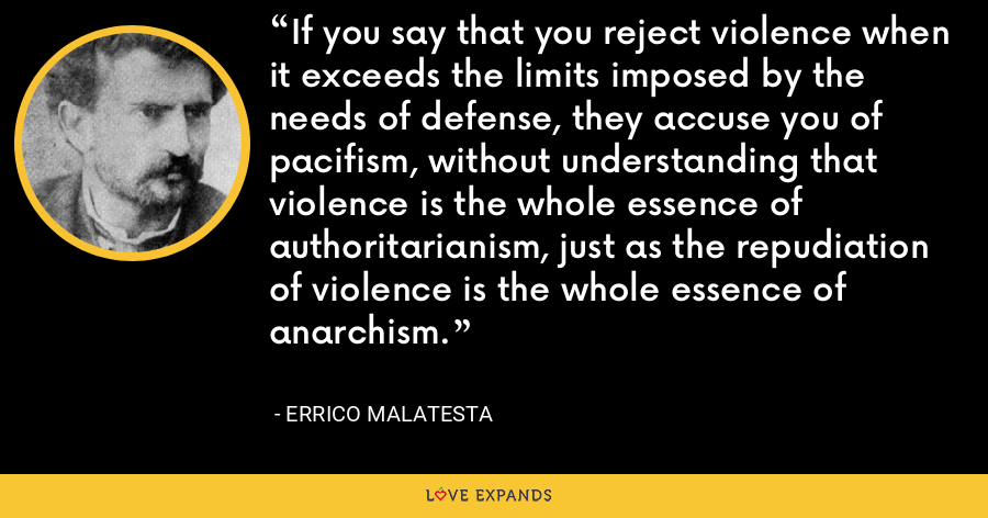 If you say that you reject violence when it exceeds the limits imposed by the needs of defense, they accuse you of pacifism, without understanding that violence is the whole essence of authoritarianism, just as the repudiation of violence is the whole essence of anarchism. - Errico Malatesta