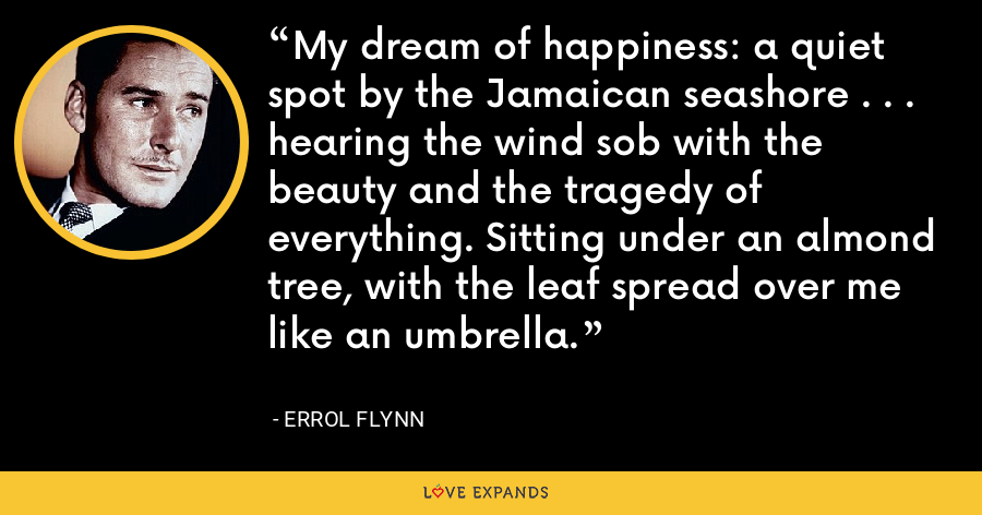 My dream of happiness: a quiet spot by the Jamaican seashore . . . hearing the wind sob with the beauty and the tragedy of everything. Sitting under an almond tree, with the leaf spread over me like an umbrella. - Errol Flynn