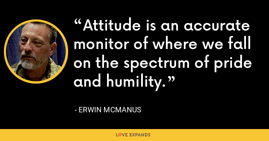 Attitude is an accurate monitor of where we fall on the spectrum of pride and humility. - Erwin McManus