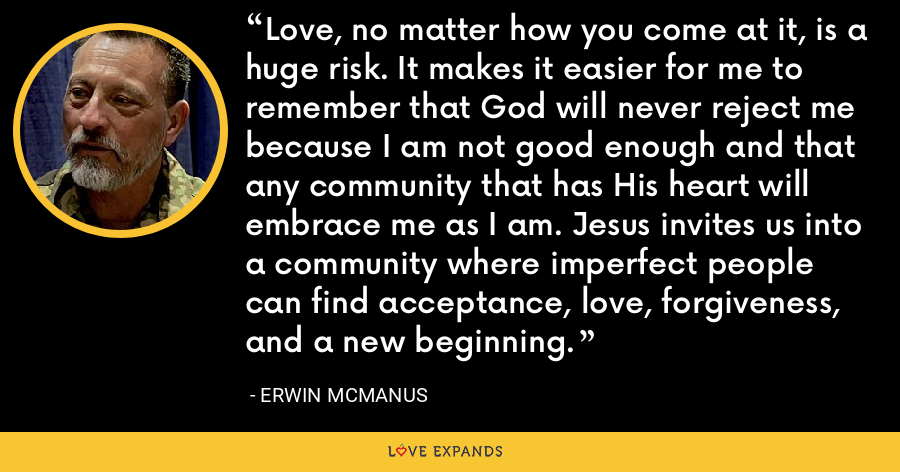 Love, no matter how you come at it, is a huge risk. It makes it easier for me to remember that God will never reject me because I am not good enough and that any community that has His heart will embrace me as I am. Jesus invites us into a community where imperfect people can find acceptance, love, forgiveness, and a new beginning. - Erwin McManus