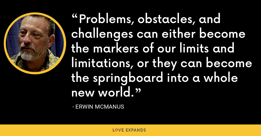 Problems, obstacles, and challenges can either become the markers of our limits and limitations, or they can become the springboard into a whole new world. - Erwin McManus