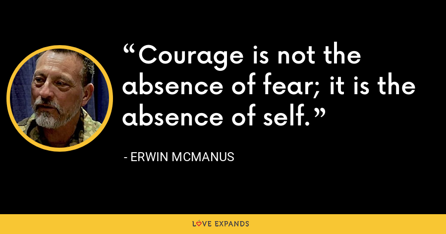 Courage is not the absence of fear; it is the absence of self. - Erwin McManus