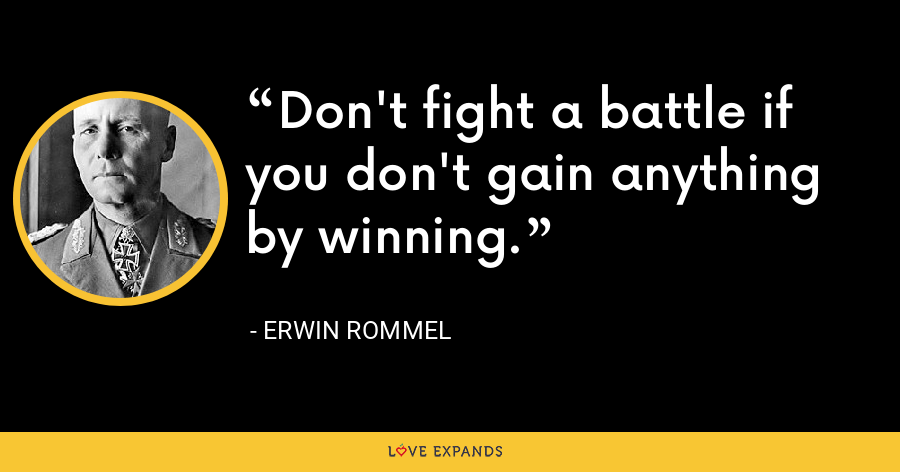 Don't fight a battle if you don't gain anything by winning. - Erwin Rommel