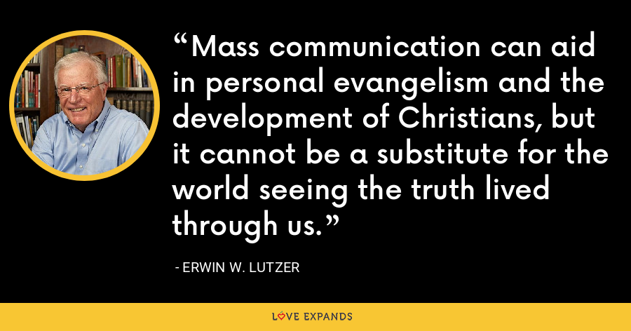 Mass communication can aid in personal evangelism and the development of Christians, but it cannot be a substitute for the world seeing the truth lived through us. - Erwin W. Lutzer