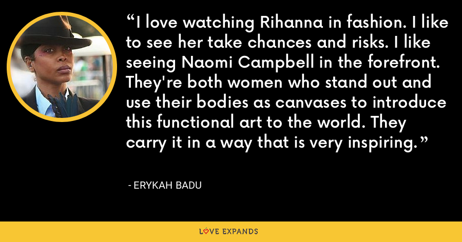 I love watching Rihanna in fashion. I like to see her take chances and risks. I like seeing Naomi Campbell in the forefront. They're both women who stand out and use their bodies as canvases to introduce this functional art to the world. They carry it in a way that is very inspiring. - Erykah Badu