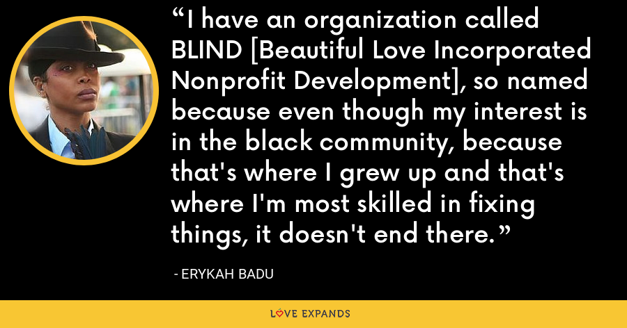 I have an organization called BLIND [Beautiful Love Incorporated Nonprofit Development], so named because even though my interest is in the black community, because that's where I grew up and that's where I'm most skilled in fixing things, it doesn't end there. - Erykah Badu