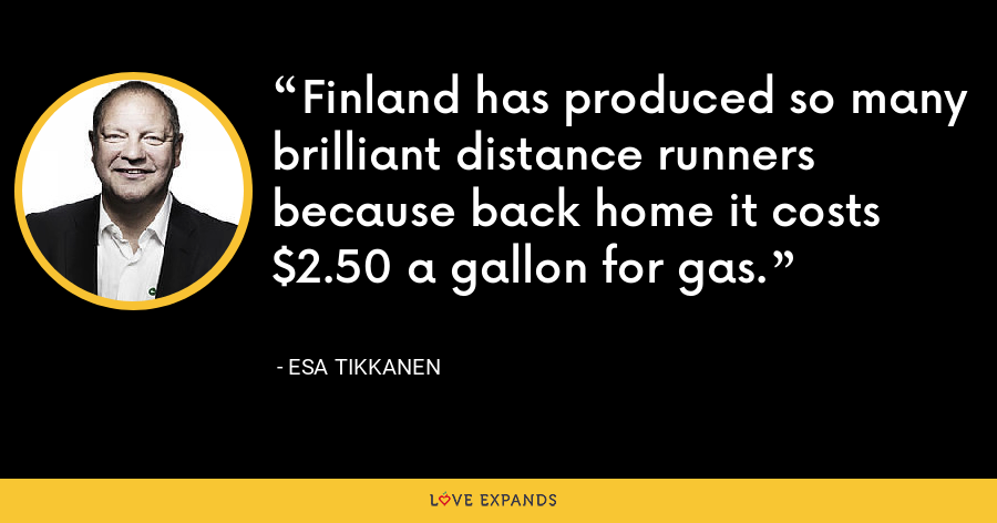 Finland has produced so many brilliant distance runners because back home it costs $2.50 a gallon for gas. - Esa Tikkanen