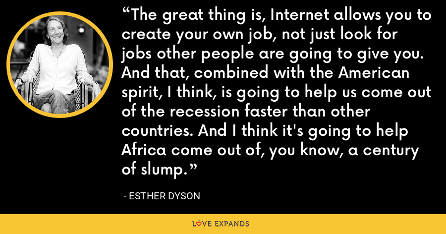 The great thing is, Internet allows you to create your own job, not just look for jobs other people are going to give you. And that, combined with the American spirit, I think, is going to help us come out of the recession faster than other countries. And I think it's going to help Africa come out of, you know, a century of slump. - Esther Dyson