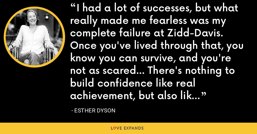 I had a lot of successes, but what really made me fearless was my complete failure at Zidd-Davis. Once you've lived through that, you know you can survive, and you're not as scared... There's nothing to build confidence like real achievement, but also like real failure. - Esther Dyson
