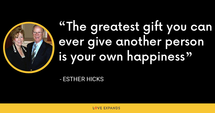 The greatest gift you can ever give another person is your own happiness - Esther Hicks