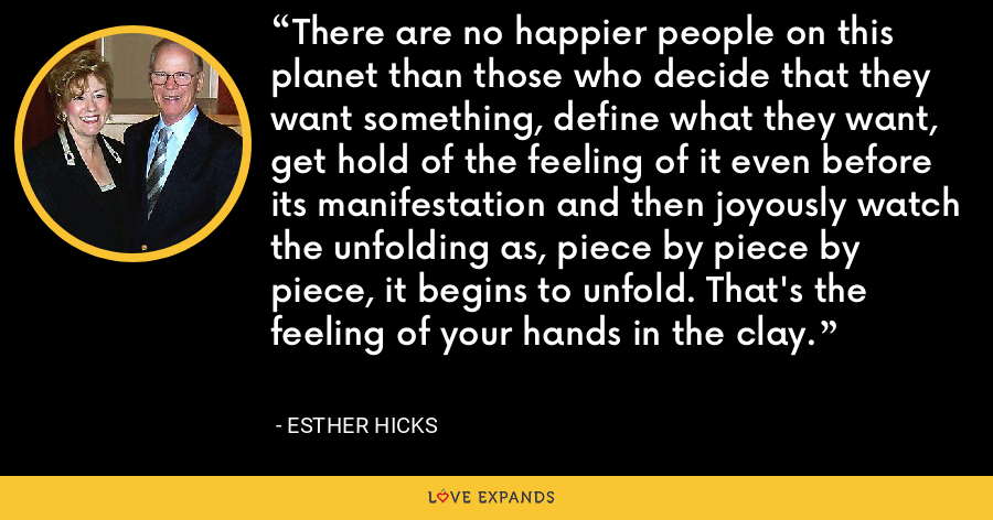 There are no happier people on this planet than those who decide that they want something, define what they want, get hold of the feeling of it even before its manifestation and then joyously watch the unfolding as, piece by piece by piece, it begins to unfold. That's the feeling of your hands in the clay. - Esther Hicks