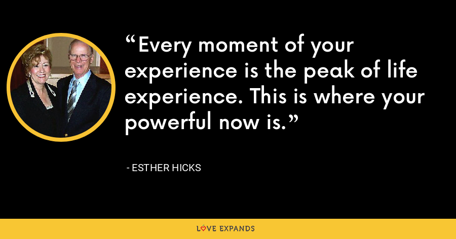 Every moment of your experience is the peak of life experience. This is where your powerful now is. - Esther Hicks