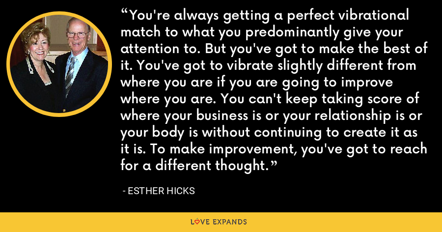 You're always getting a perfect vibrational match to what you predominantly give your attention to. But you've got to make the best of it. You've got to vibrate slightly different from where you are if you are going to improve where you are. You can't keep taking score of where your business is or your relationship is or your body is without continuing to create it as it is. To make improvement, you've got to reach for a different thought. - Esther Hicks