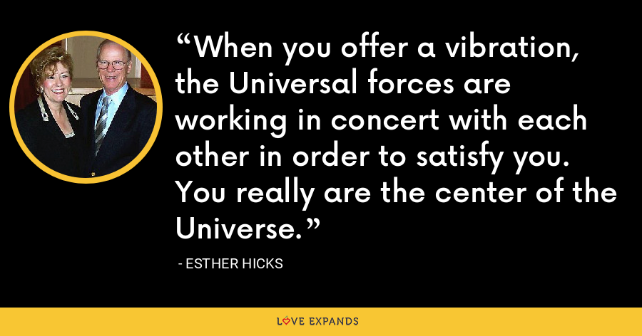 When you offer a vibration, the Universal forces are working in concert with each other in order to satisfy you. You really are the center of the Universe. - Esther Hicks