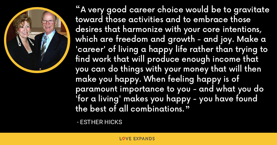 A very good career choice would be to gravitate toward those activities and to embrace those desires that harmonize with your core intentions, which are freedom and growth - and joy. Make a 'career' of living a happy life rather than trying to find work that will produce enough income that you can do things with your money that will then make you happy. When feeling happy is of paramount importance to you - and what you do 'for a living' makes you happy - you have found the best of all combinations. - Esther Hicks