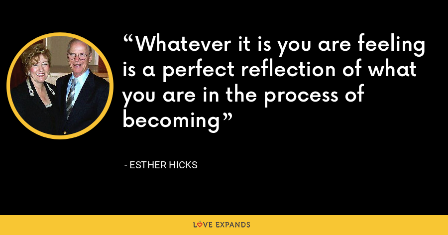 Whatever it is you are feeling is a perfect reflection of what you are in the process of becoming - Esther Hicks