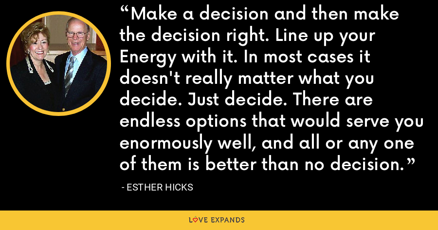 Make a decision and then make the decision right. Line up your Energy with it. In most cases it doesn't really matter what you decide. Just decide. There are endless options that would serve you enormously well, and all or any one of them is better than no decision. - Esther Hicks