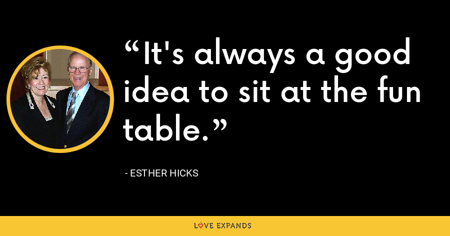 It's always a good idea to sit at the fun table. - Esther Hicks