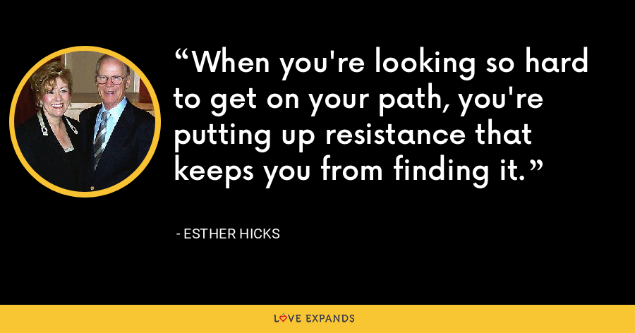 When you're looking so hard to get on your path, you're putting up resistance that keeps you from finding it. - Esther Hicks