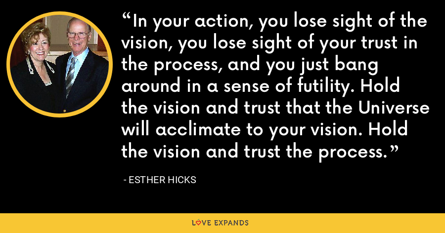 In your action, you lose sight of the vision, you lose sight of your trust in the process, and you just bang around in a sense of futility. Hold the vision and trust that the Universe will acclimate to your vision. Hold the vision and trust the process. - Esther Hicks