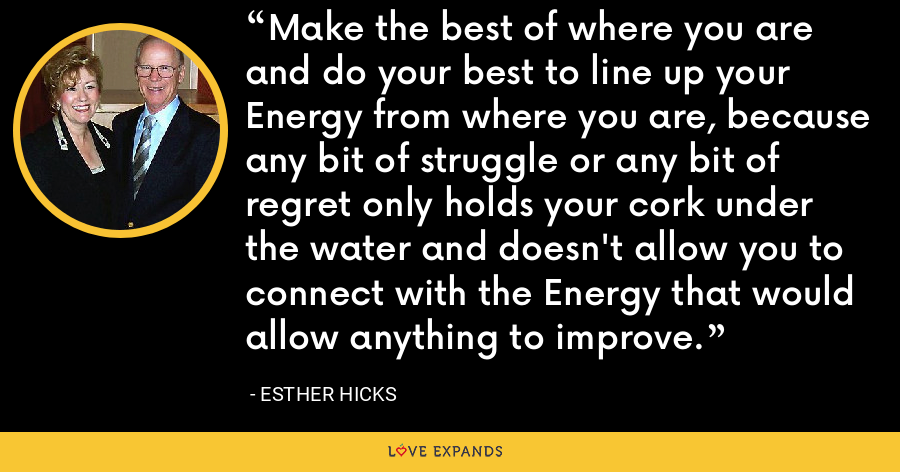 Make the best of where you are and do your best to line up your Energy from where you are, because any bit of struggle or any bit of regret only holds your cork under the water and doesn't allow you to connect with the Energy that would allow anything to improve. - Esther Hicks