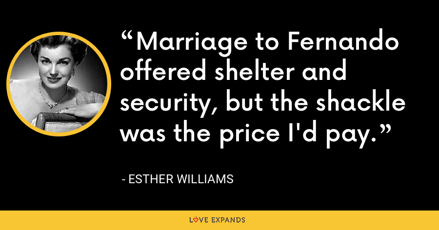 Marriage to Fernando offered shelter and security, but the shackle was the price I'd pay. - Esther Williams