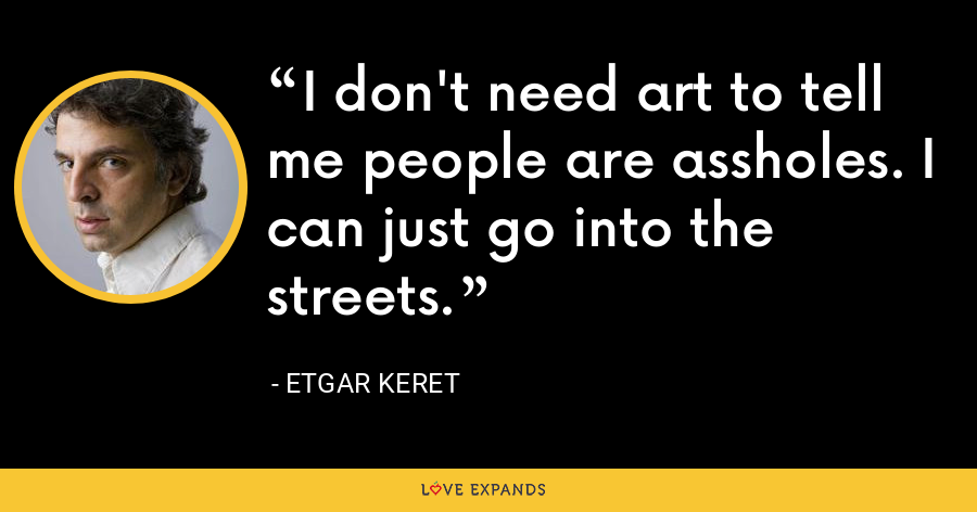 I don't need art to tell me people are assholes. I can just go into the streets. - Etgar Keret