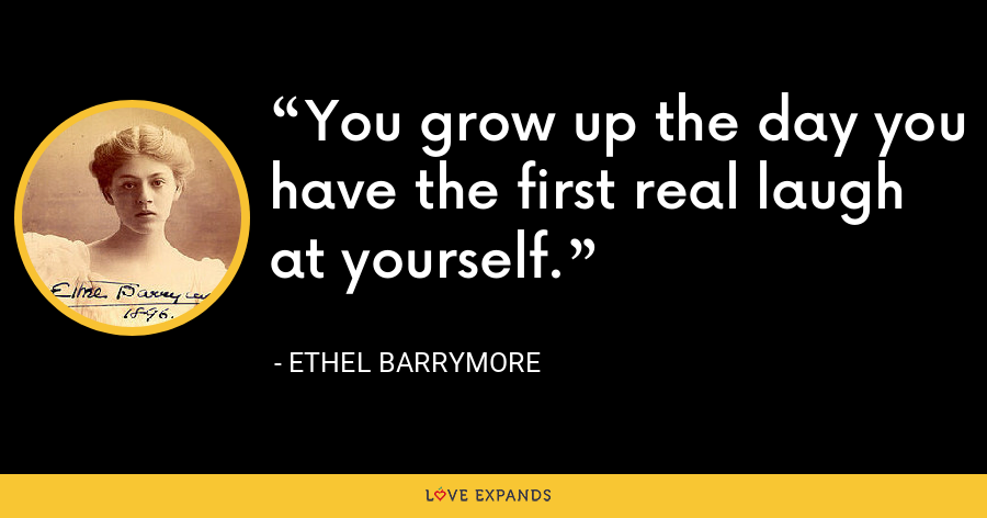 You grow up the day you have the first real laugh at yourself. - Ethel Barrymore