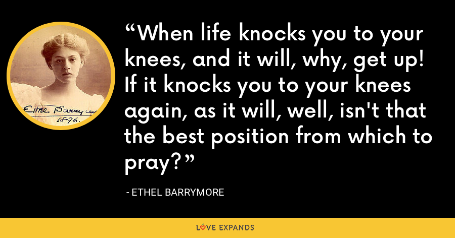When life knocks you to your knees, and it will, why, get up! If it knocks you to your knees again, as it will, well, isn't that the best position from which to pray? - Ethel Barrymore