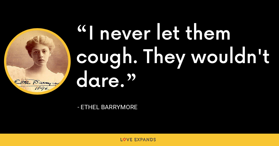 I never let them cough. They wouldn't dare. - Ethel Barrymore