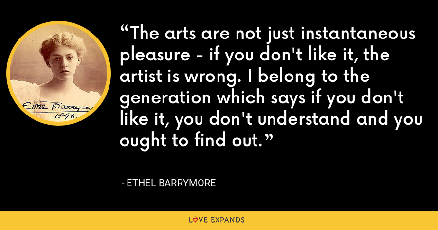 The arts are not just instantaneous pleasure - if you don't like it, the artist is wrong. I belong to the generation which says if you don't like it, you don't understand and you ought to find out. - Ethel Barrymore