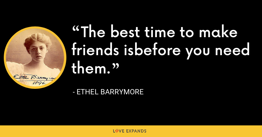 The best time to make friends isbefore you need them. - Ethel Barrymore