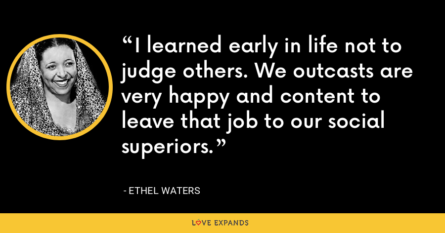 I learned early in life not to judge others. We outcasts are very happy and content to leave that job to our social superiors. - Ethel Waters