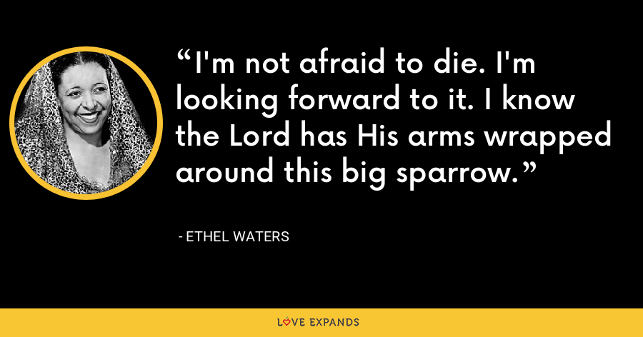 I'm not afraid to die. I'm looking forward to it. I know the Lord has His arms wrapped around this big sparrow. - Ethel Waters