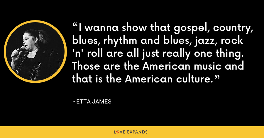 I wanna show that gospel, country, blues, rhythm and blues, jazz, rock 'n' roll are all just really one thing. Those are the American music and that is the American culture. - Etta James