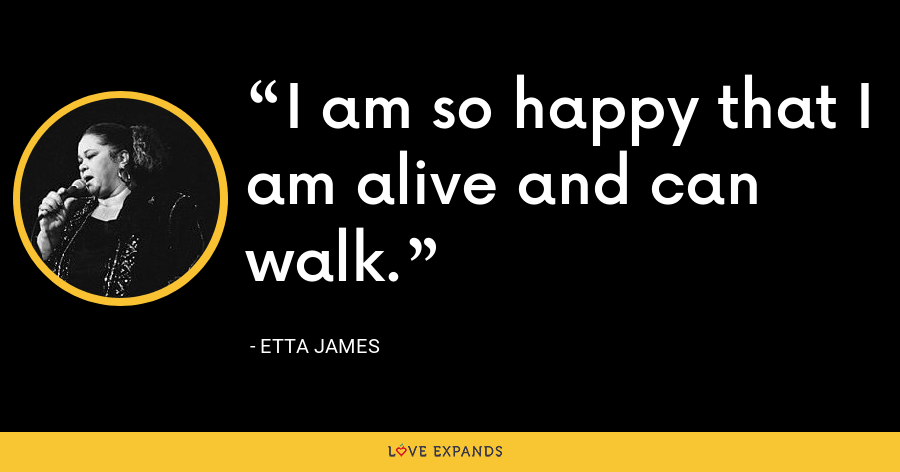 I am so happy that I am alive and can walk. - Etta James