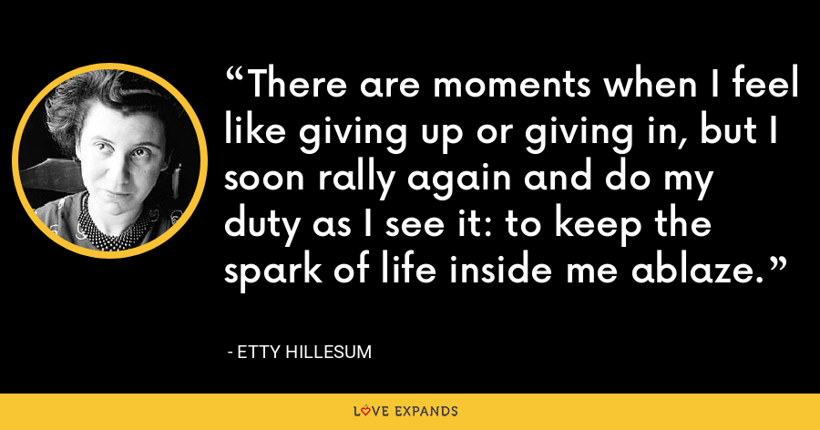 There are moments when I feel like giving up or giving in, but I soon rally again and do my duty as I see it: to keep the spark of life inside me ablaze. - Etty Hillesum
