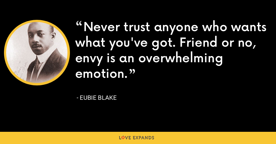 Never trust anyone who wants what you've got. Friend or no, envy is an overwhelming emotion. - Eubie Blake