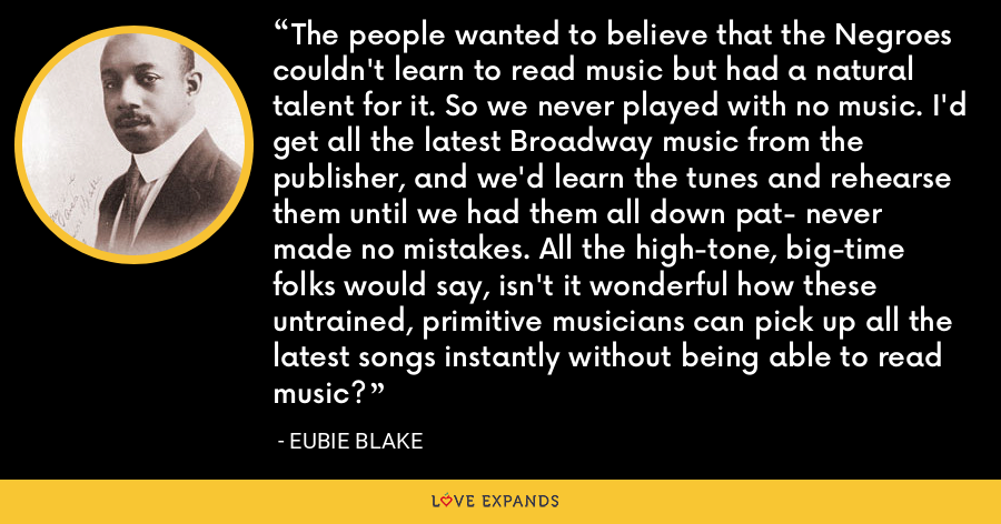 The people wanted to believe that the Negroes couldn't learn to read music but had a natural talent for it. So we never played with no music. I'd get all the latest Broadway music from the publisher, and we'd learn the tunes and rehearse them until we had them all down pat- never made no mistakes. All the high-tone, big-time folks would say, isn't it wonderful how these untrained, primitive musicians can pick up all the latest songs instantly without being able to read music? - Eubie Blake