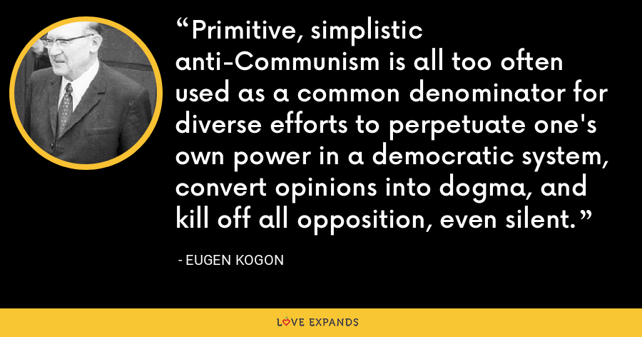 Primitive, simplistic anti-Communism is all too often used as a common denominator for diverse efforts to perpetuate one's own power in a democratic system, convert opinions into dogma, and kill off all opposition, even silent. - Eugen Kogon
