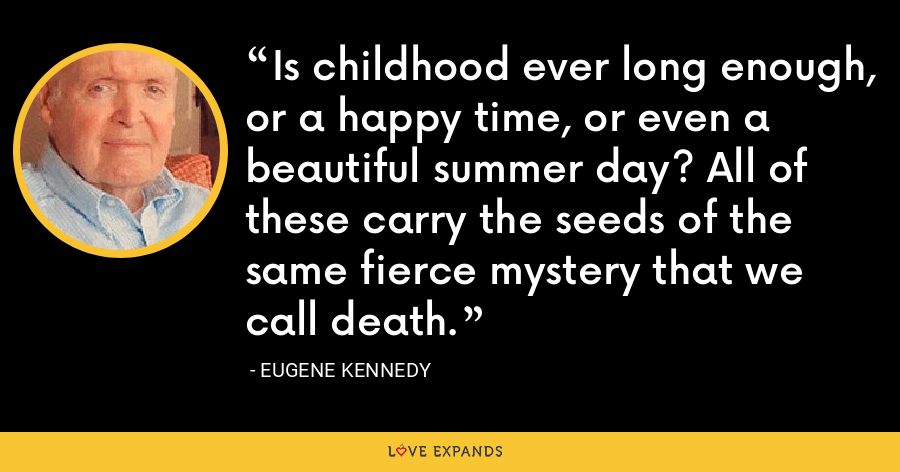 Is childhood ever long enough, or a happy time, or even a beautiful summer day? All of these carry the seeds of the same fierce mystery that we call death. - Eugene Kennedy