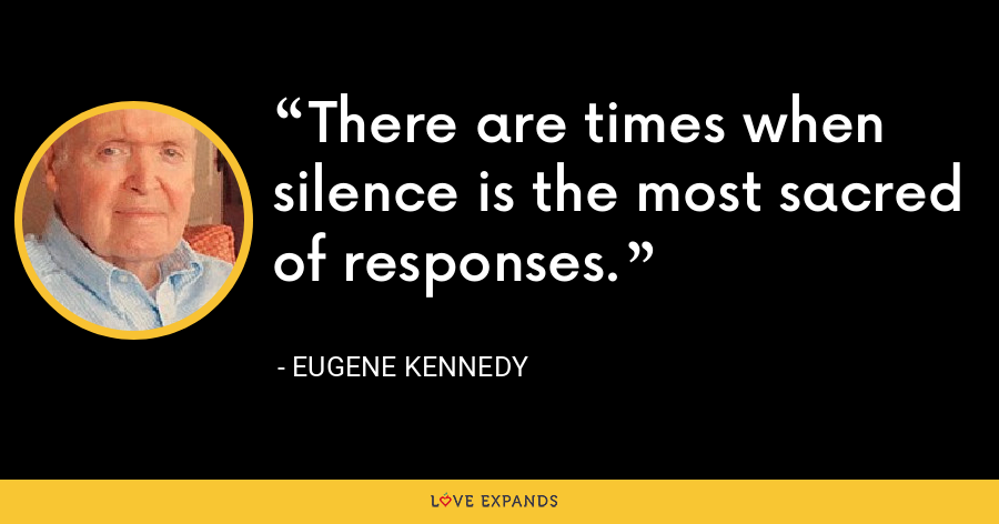 There are times when silence is the most sacred of responses. - Eugene Kennedy