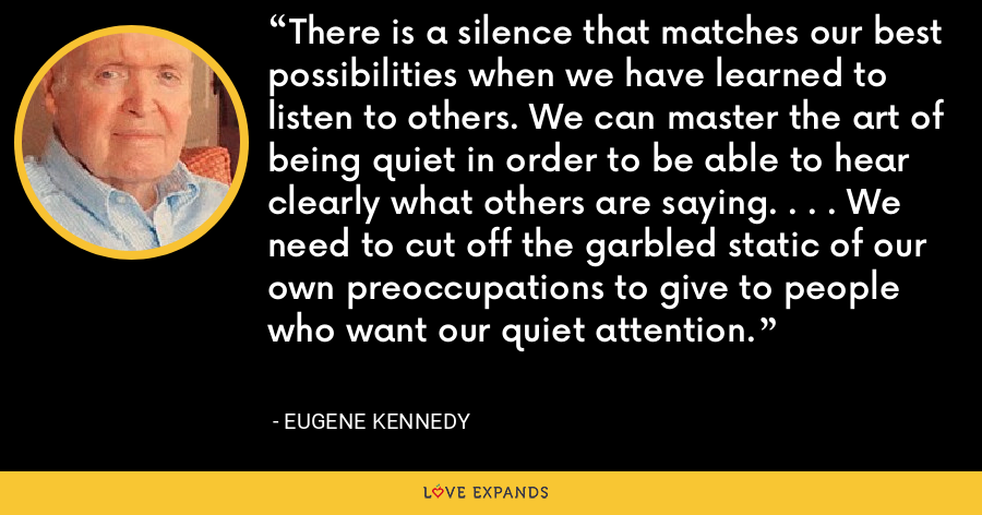 There is a silence that matches our best possibilities when we have learned to listen to others. We can master the art of being quiet in order to be able to hear clearly what others are saying. . . . We need to cut off the garbled static of our own preoccupations to give to people who want our quiet attention. - Eugene Kennedy